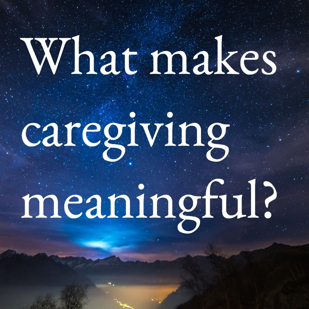 what makes caregiving meaningful? caregivers speak out